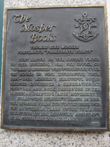 "Thomas Bird Mosher: Portland's ""Passionate Pirate"". Just above, on the second floor of this building, was the office of Thomas B. Mosher who published over 750 books of fine literature from 1891-1923. Mosher's beautiful books helped influence a generation of printers and book designers in the American printing arts movement. Following Mosher's death in 1923, the Mosher Press continued here for yet another 18 years under the able direction of his longtime assistant, Miss Flora MacDonald Lamb. [1990]"